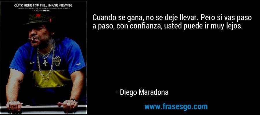 Cuando se gana, no se deje llevar. Pero si vas paso a paso, con confianza, usted puede ir muy lejos. – Diego Maradona