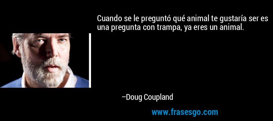 Cuando se le preguntó qué animal te gustaría ser es una pregunta con trampa, ya eres un animal. – Doug Coupland