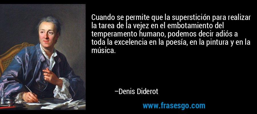 Cuando se permite que la superstición para realizar la tarea de la vejez en el embotamiento del temperamento humano, podemos decir adiós a toda la excelencia en la poesía, en la pintura y en la música. – Denis Diderot