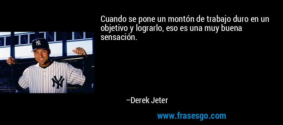 Cuando se pone un montón de trabajo duro en un objetivo y lograrlo, eso es una muy buena sensación. – Derek Jeter