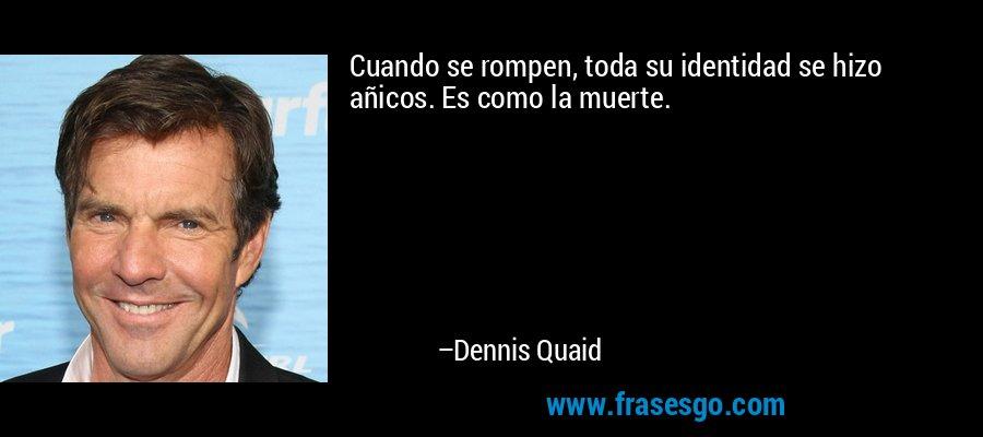 Cuando se rompen, toda su identidad se hizo añicos. Es como la muerte. – Dennis Quaid