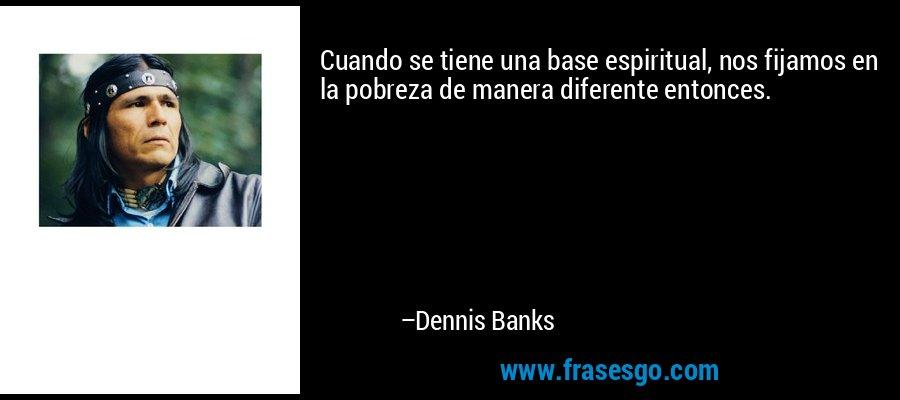 Cuando se tiene una base espiritual, nos fijamos en la pobreza de manera diferente entonces. – Dennis Banks
