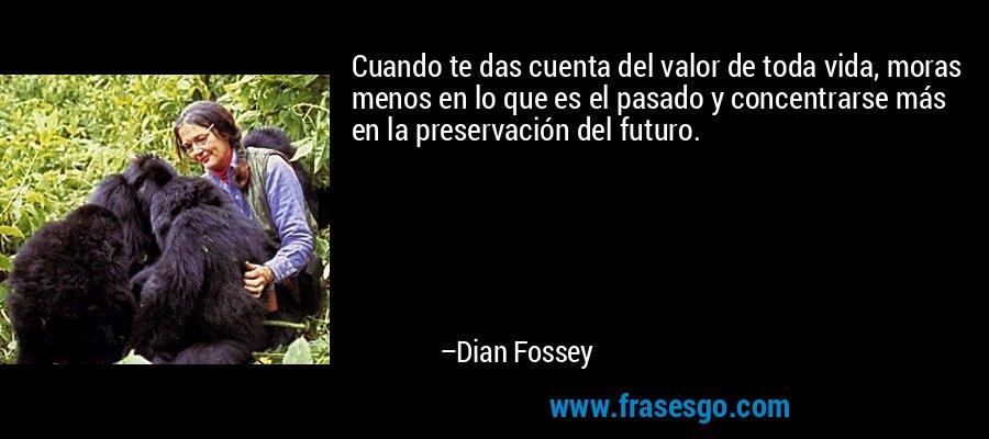 Cuando te das cuenta del valor de toda vida, moras menos en lo que es el pasado y concentrarse más en la preservación del futuro. – Dian Fossey
