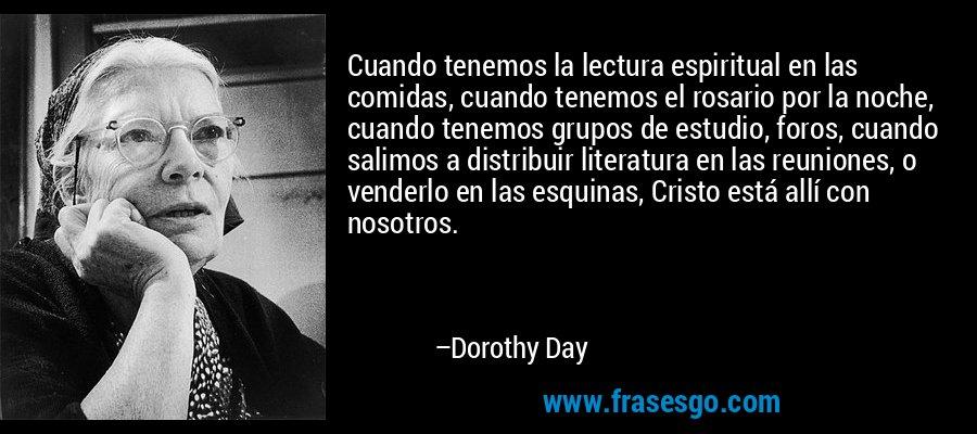Cuando tenemos la lectura espiritual en las comidas, cuando tenemos el rosario por la noche, cuando tenemos grupos de estudio, foros, cuando salimos a distribuir literatura en las reuniones, o venderlo en las esquinas, Cristo está allí con nosotros. – Dorothy Day
