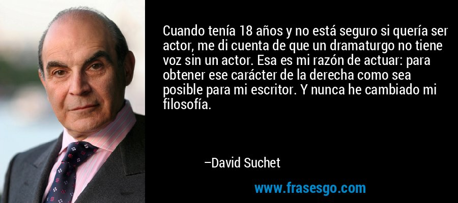 Cuando tenía 18 años y no está seguro si quería ser actor, me di cuenta de que un dramaturgo no tiene voz sin un actor. Esa es mi razón de actuar: para obtener ese carácter de la derecha como sea posible para mi escritor. Y nunca he cambiado mi filosofía. – David Suchet