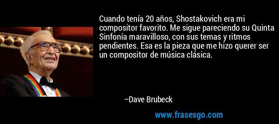 Cuando tenía 20 años, Shostakovich era mi compositor favorito. Me sigue pareciendo su Quinta Sinfonía maravilloso, con sus temas y ritmos pendientes. Esa es la pieza que me hizo querer ser un compositor de música clásica. – Dave Brubeck