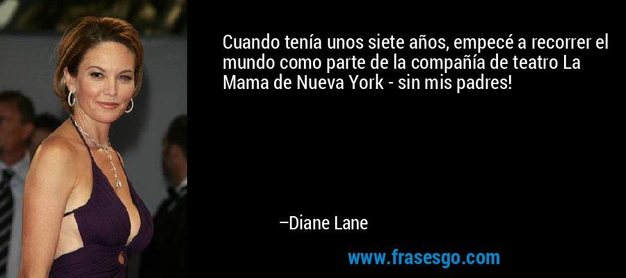 Cuando tenía unos siete años, empecé a recorrer el mundo como parte de la compañía de teatro La Mama de Nueva York - sin mis padres! – Diane Lane