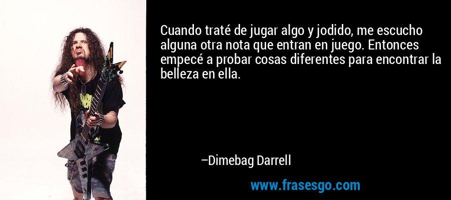Cuando traté de jugar algo y jodido, me escucho alguna otra nota que entran en juego. Entonces empecé a probar cosas diferentes para encontrar la belleza en ella. – Dimebag Darrell