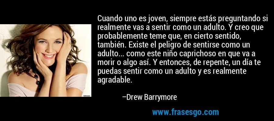 Cuando uno es joven, siempre estás preguntando si realmente vas a sentir como un adulto. Y creo que probablemente teme que, en cierto sentido, también. Existe el peligro de sentirse como un adulto... como este niño caprichoso en que va a morir o algo así. Y entonces, de repente, un día te puedas sentir como un adulto y es realmente agradable. – Drew Barrymore