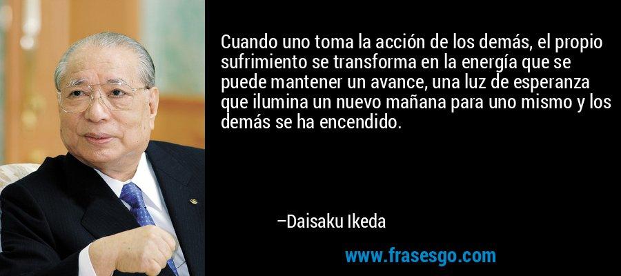 Cuando uno toma la acción de los demás, el propio sufrimiento se transforma en la energía que se puede mantener un avance, una luz de esperanza que ilumina un nuevo mañana para uno mismo y los demás se ha encendido. – Daisaku Ikeda