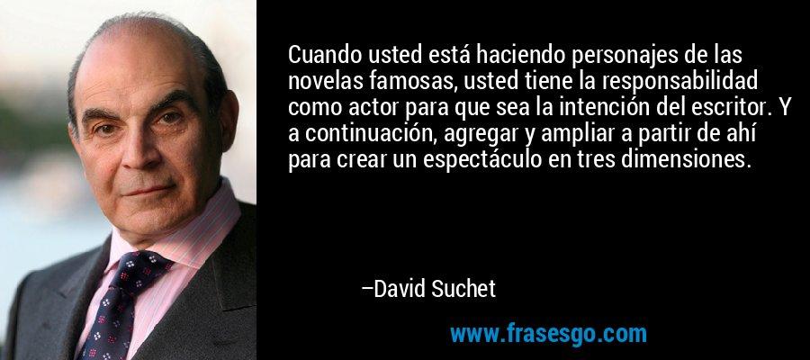 Cuando usted está haciendo personajes de las novelas famosas, usted tiene la responsabilidad como actor para que sea la intención del escritor. Y a continuación, agregar y ampliar a partir de ahí para crear un espectáculo en tres dimensiones. – David Suchet