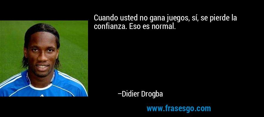 Cuando usted no gana juegos, sí, se pierde la confianza. Eso es normal. – Didier Drogba