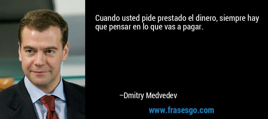 Cuando usted pide prestado el dinero, siempre hay que pensar en lo que vas a pagar. – Dmitry Medvedev