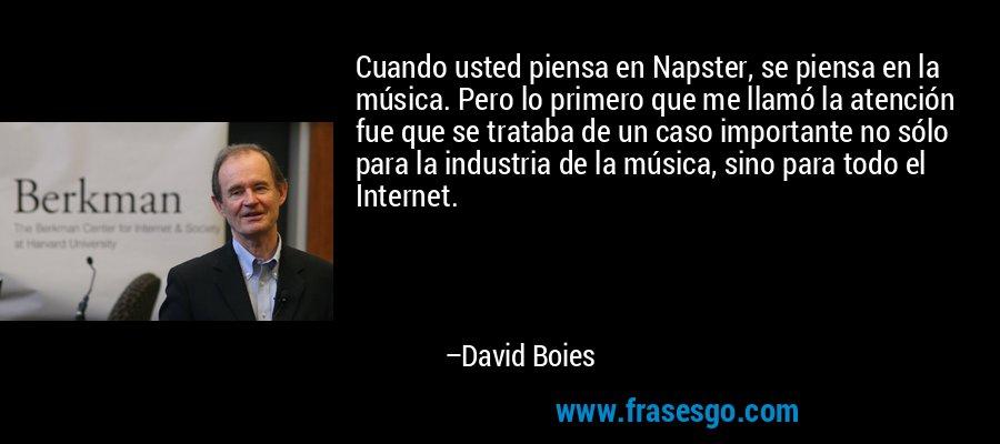 Cuando usted piensa en Napster, se piensa en la música. Pero lo primero que me llamó la atención fue que se trataba de un caso importante no sólo para la industria de la música, sino para todo el Internet. – David Boies
