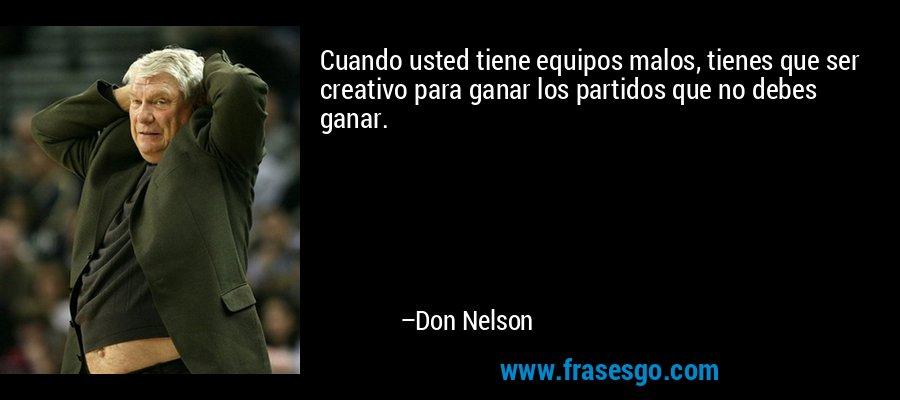 Cuando usted tiene equipos malos, tienes que ser creativo para ganar los partidos que no debes ganar. – Don Nelson