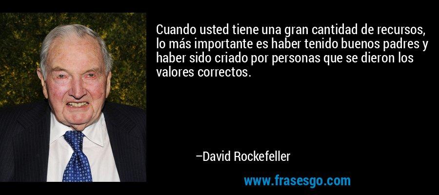 Cuando usted tiene una gran cantidad de recursos, lo más importante es haber tenido buenos padres y haber sido criado por personas que se dieron los valores correctos. – David Rockefeller