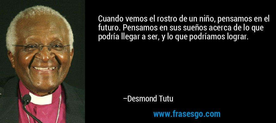 Cuando vemos el rostro de un niño, pensamos en el futuro. Pensamos en sus sueños acerca de lo que podría llegar a ser, y lo que podríamos lograr. – Desmond Tutu