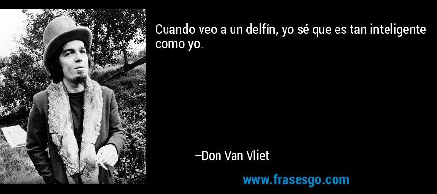Cuando veo a un delfín, yo sé que es tan inteligente como yo. – Don Van Vliet