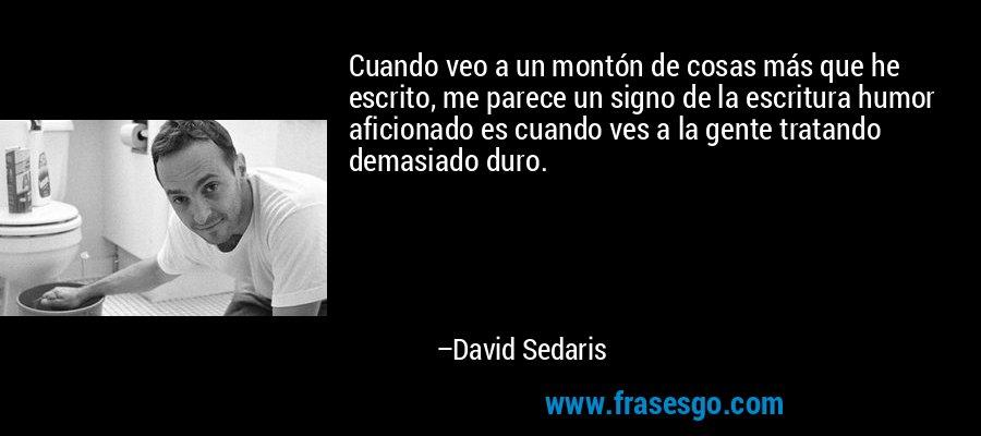 Cuando veo a un montón de cosas más que he escrito, me parece un signo de la escritura humor aficionado es cuando ves a la gente tratando demasiado duro. – David Sedaris