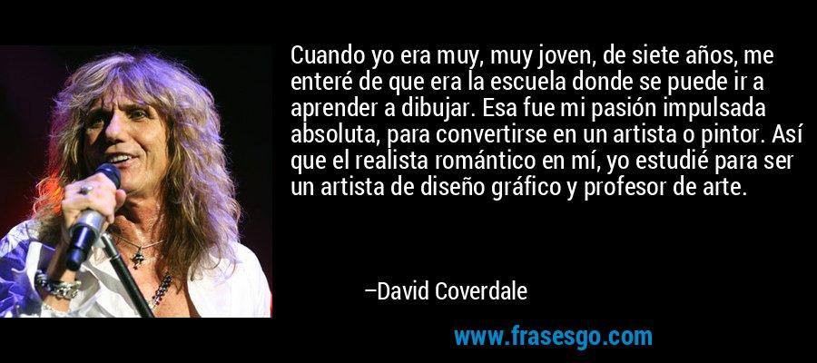 Cuando yo era muy, muy joven, de siete años, me enteré de que era la escuela donde se puede ir a aprender a dibujar. Esa fue mi pasión impulsada absoluta, para convertirse en un artista o pintor. Así que el realista romántico en mí, yo estudié para ser un artista de diseño gráfico y profesor de arte. – David Coverdale