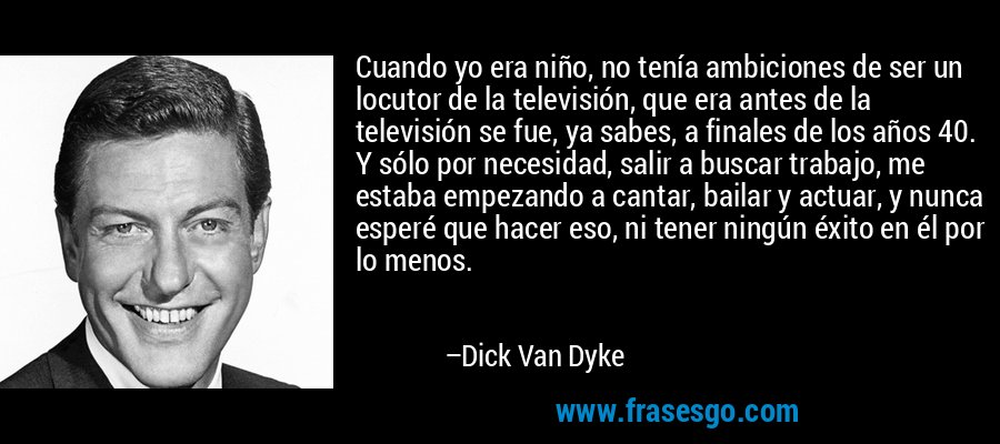 Cuando yo era niño, no tenía ambiciones de ser un locutor de la televisión, que era antes de la televisión se fue, ya sabes, a finales de los años 40. Y sólo por necesidad, salir a buscar trabajo, me estaba empezando a cantar, bailar y actuar, y nunca esperé que hacer eso, ni tener ningún éxito en él por lo menos. – Dick Van Dyke