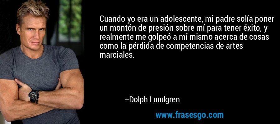 Cuando yo era un adolescente, mi padre solía poner un montón de presión sobre mí para tener éxito, y realmente me golpeó a mí mismo acerca de cosas como la pérdida de competencias de artes marciales. – Dolph Lundgren