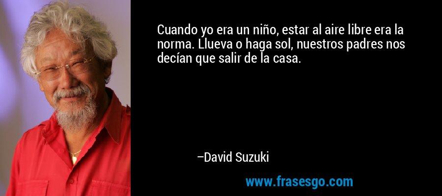 Cuando yo era un niño, estar al aire libre era la norma. Llueva o haga sol, nuestros padres nos decían que salir de la casa. – David Suzuki