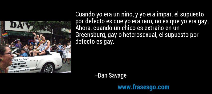Cuando yo era un niño, y yo era impar, el supuesto por defecto es que yo era raro, no es que yo era gay. Ahora, cuando un chico es extraño en un Greensburg, gay o heterosexual, el supuesto por defecto es gay. – Dan Savage