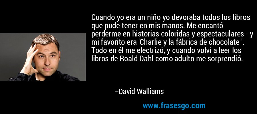 Cuando yo era un niño yo devoraba todos los libros que pude tener en mis manos. Me encantó perderme en historias coloridas y espectaculares - y mi favorito era 'Charlie y la fábrica de chocolate '. Todo en él me electrizó, y cuando volví a leer los libros de Roald Dahl como adulto me sorprendió. – David Walliams