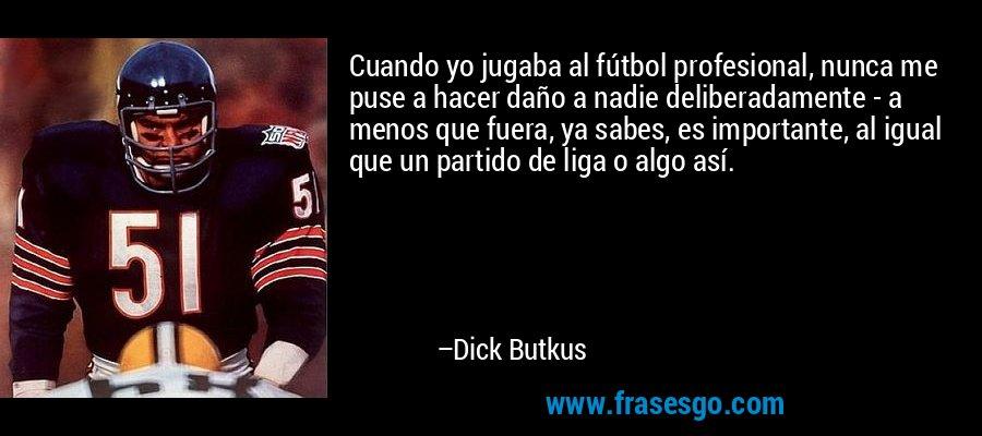Cuando yo jugaba al fútbol profesional, nunca me puse a hacer daño a nadie deliberadamente - a menos que fuera, ya sabes, es importante, al igual que un partido de liga o algo así. – Dick Butkus