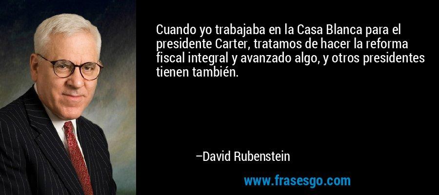 Cuando yo trabajaba en la Casa Blanca para el presidente Carter, tratamos de hacer la reforma fiscal integral y avanzado algo, y otros presidentes tienen también. – David Rubenstein