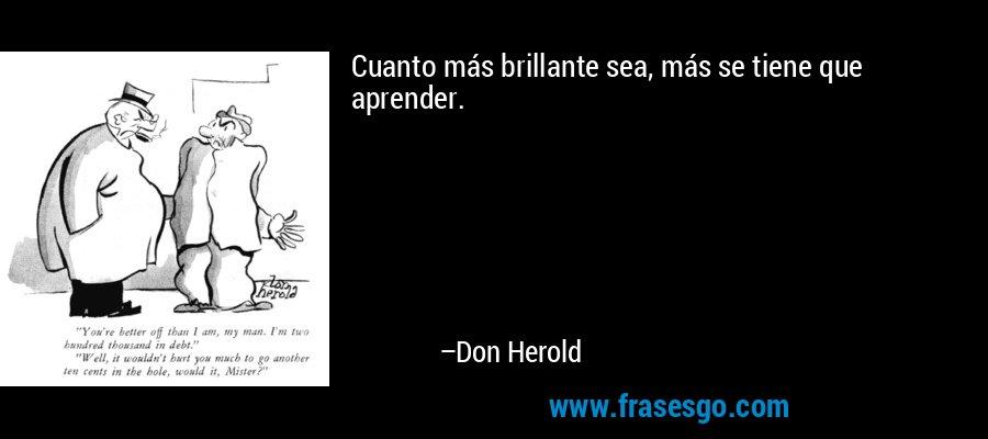 Cuanto más brillante sea, más se tiene que aprender. – Don Herold