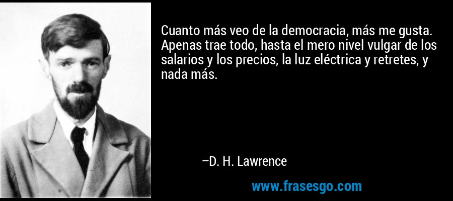 Cuanto más veo de la democracia, más me gusta. Apenas trae todo, hasta el mero nivel vulgar de los salarios y los precios, la luz eléctrica y retretes, y nada más. – D. H. Lawrence