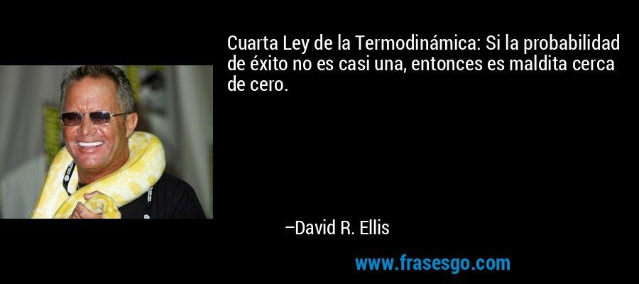 Cuarta Ley de la Termodinámica: Si la probabilidad de éxito no es casi una, entonces es maldita cerca de cero. – David R. Ellis