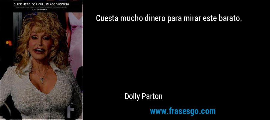 Cuesta mucho dinero para mirar este barato. – Dolly Parton