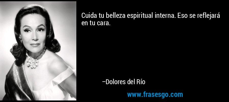 Cuida tu belleza espiritual interna. Eso se reflejará en tu cara. – Dolores del Río