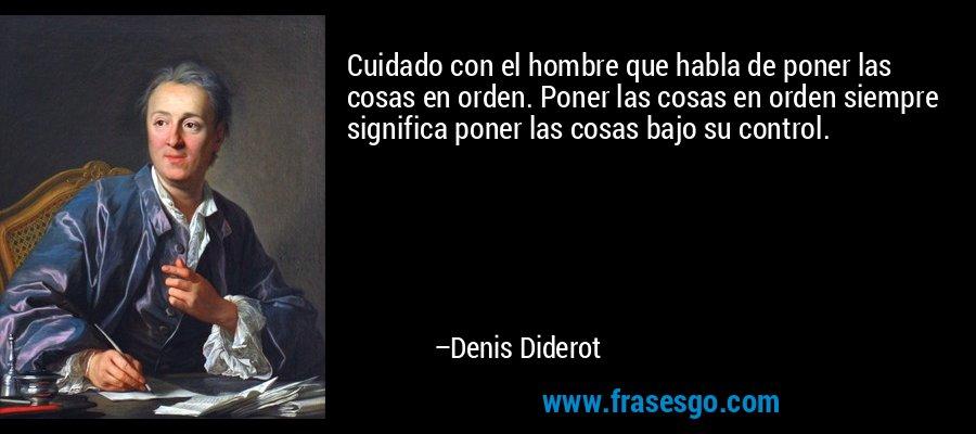 Cuidado con el hombre que habla de poner las cosas en orden. Poner las cosas en orden siempre significa poner las cosas bajo su control. – Denis Diderot