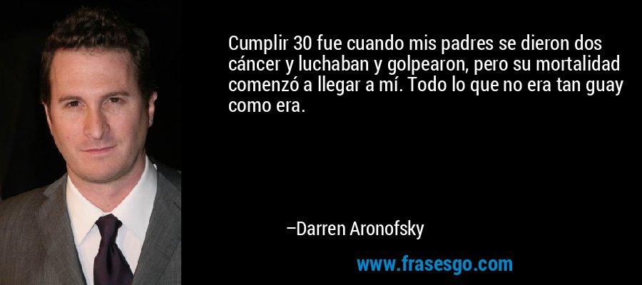 Cumplir 30 fue cuando mis padres se dieron dos cáncer y luchaban y golpearon, pero su mortalidad comenzó a llegar a mí. Todo lo que no era tan guay como era. – Darren Aronofsky