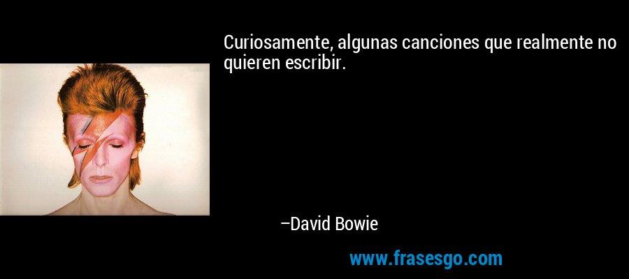 Curiosamente, algunas canciones que realmente no quieren escribir. – David Bowie