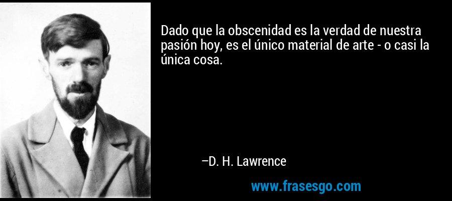 Dado que la obscenidad es la verdad de nuestra pasión hoy, es el único material de arte - o casi la única cosa. – D. H. Lawrence