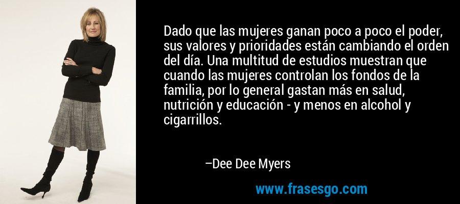 Dado que las mujeres ganan poco a poco el poder, sus valores y prioridades están cambiando el orden del día. Una multitud de estudios muestran que cuando las mujeres controlan los fondos de la familia, por lo general gastan más en salud, nutrición y educación - y menos en alcohol y cigarrillos. – Dee Dee Myers