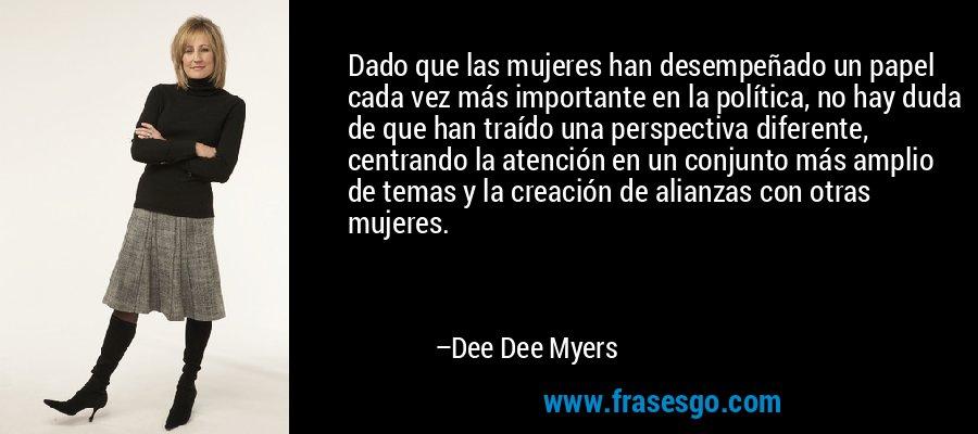 Dado que las mujeres han desempeñado un papel cada vez más importante en la política, no hay duda de que han traído una perspectiva diferente, centrando la atención en un conjunto más amplio de temas y la creación de alianzas con otras mujeres. – Dee Dee Myers