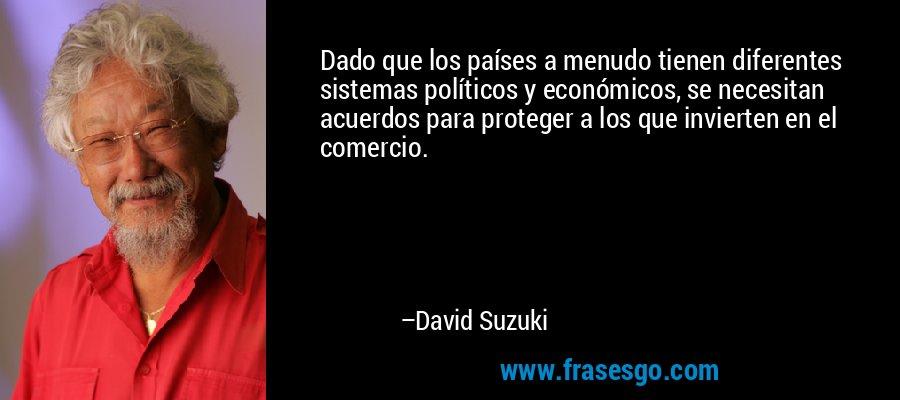 Dado que los países a menudo tienen diferentes sistemas políticos y económicos, se necesitan acuerdos para proteger a los que invierten en el comercio. – David Suzuki