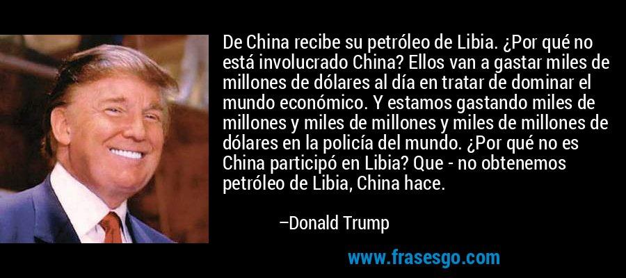 De China recibe su petróleo de Libia. ¿Por qué no está involucrado China? Ellos van a gastar miles de millones de dólares al día en tratar de dominar el mundo económico. Y estamos gastando miles de millones y miles de millones y miles de millones de dólares en la policía del mundo. ¿Por qué no es China participó en Libia? Que - no obtenemos petróleo de Libia, China hace. – Donald Trump