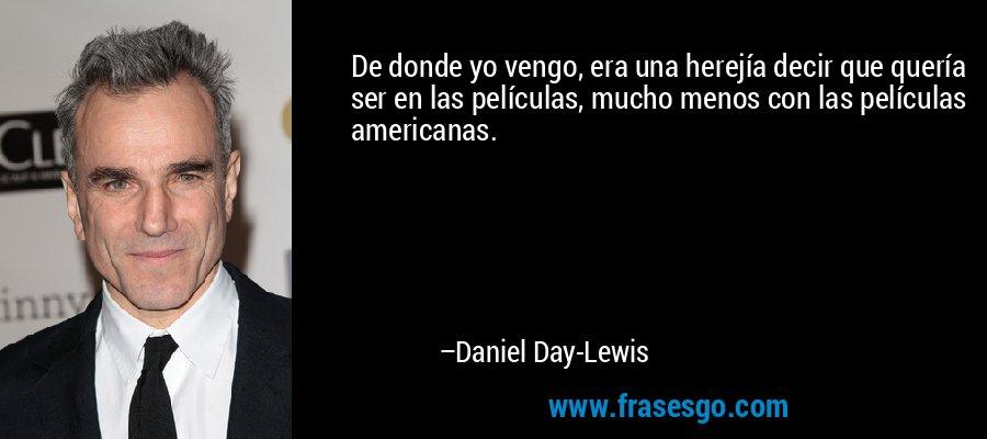 De donde yo vengo, era una herejía decir que quería ser en las películas, mucho menos con las películas americanas. – Daniel Day-Lewis