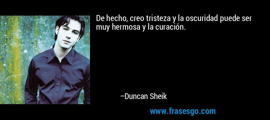 De hecho, creo tristeza y la oscuridad puede ser muy hermosa y la curación. – Duncan Sheik