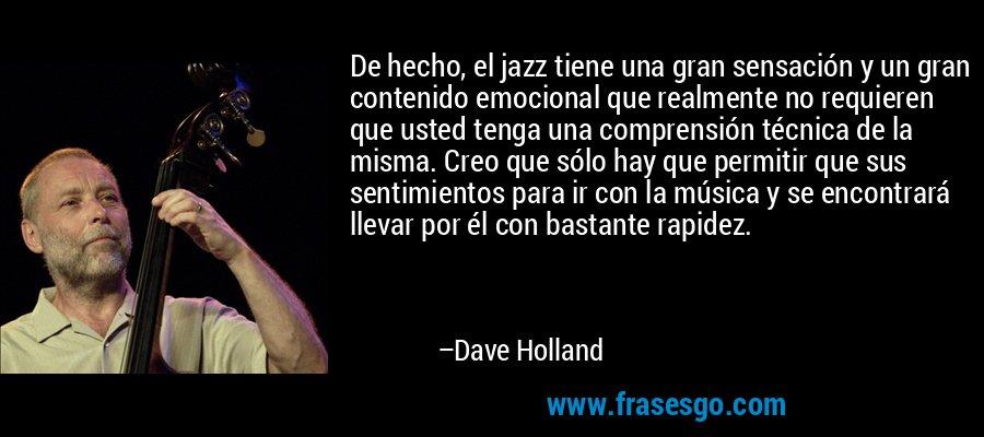 De hecho, el jazz tiene una gran sensación y un gran contenido emocional que realmente no requieren que usted tenga una comprensión técnica de la misma. Creo que sólo hay que permitir que sus sentimientos para ir con la música y se encontrará llevar por él con bastante rapidez. – Dave Holland