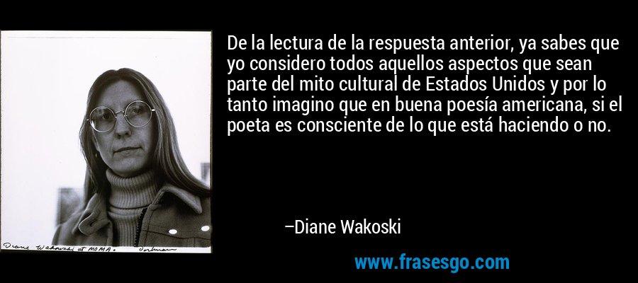 De la lectura de la respuesta anterior, ya sabes que yo considero todos aquellos aspectos que sean parte del mito cultural de Estados Unidos y por lo tanto imagino que en buena poesía americana, si el poeta es consciente de lo que está haciendo o no. – Diane Wakoski
