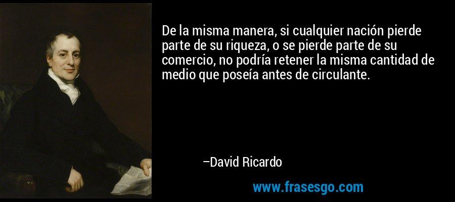 De la misma manera, si cualquier nación pierde parte de su riqueza, o se pierde parte de su comercio, no podría retener la misma cantidad de medio que poseía antes de circulante. – David Ricardo