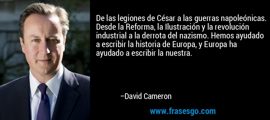 De las legiones de César a las guerras napoleónicas. Desde la Reforma, la Ilustración y la revolución industrial a la derrota del nazismo. Hemos ayudado a escribir la historia de Europa, y Europa ha ayudado a escribir la nuestra. – David Cameron